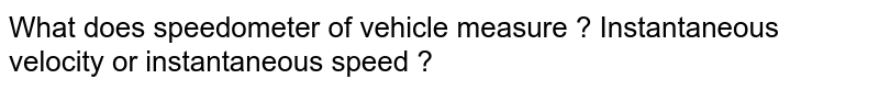 What does speedometer of vehicle measure ? Instantaneous velocity or instantaneous speed ?