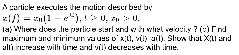A particle executes the motion described by `x(f) =x_(0) (1- e ^(lamda t) ) , t ge 0, x_(0) gt 0.` <br>  (a) Where does the particle start and with what velocity ? (b) Find maximum and minimum values of x(t), v(t), a(t). Show that X(t) and alt) increase with time and v(t) decreases with time.