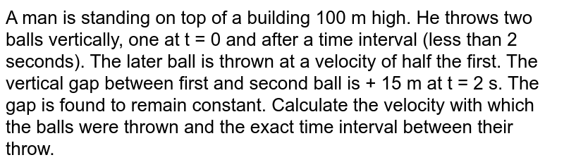 A man is standing on top of a building 100 m high. He throws two balls vertically, one at t = 0 and after a time interval (less than 2 seconds). The later ball is thrown at a velocity of half the first. The vertical gap between first and second ball is + 15 m at t = 2 s. The gap is found to remain constant. Calculate the velocity with which the balls were thrown and the exact time interval between their throw.