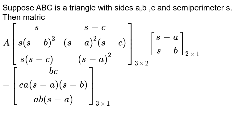 Suppose ABC is a triangle with sides a,b ,c and semiperimeter s. Then matric  <br> `A[(s,s-c),(s(s-b)^(2),(s-a)^(2)(s-c)),(s(s-c),(s-a)^(2))]_(3xx2)[(s-a),(s-b)]_(2xx1)` <br> `-[(bc),(ca(s-a)(s-b)),(ab(s-a))]_(3xx1)`