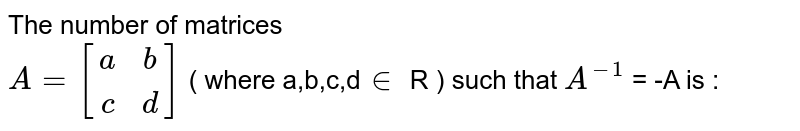 The number of matrices <br> `A = [(a,b),(c,d)]` ( where a,b,c,d`in` R )  such that `A^(-1)` = -A is :