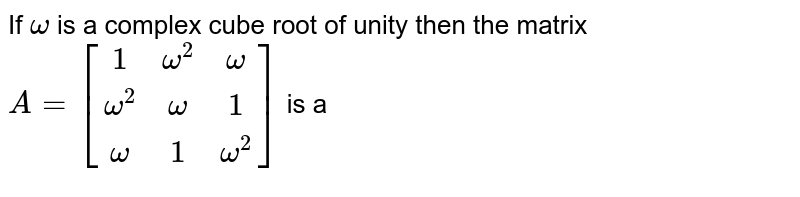 If `omega` is a complex cube root of unity then the matrix `A = [(1, omega^(2),omega),(omega^(2),omega,1),(omega,1,omega^(2))]` is a