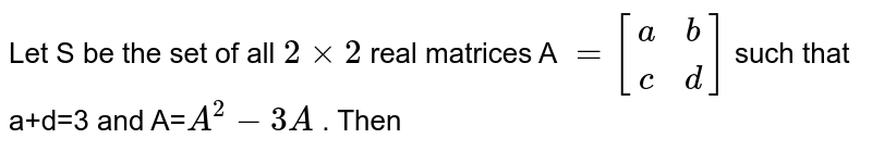 Let S be the set of all `2xx2` real matrices A `= [(a,b),(c,d)]` such that a+d=3 and A=`A^(2) -3A` . Then