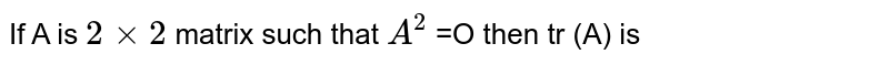 If A is `2xx2` matrix such that `A^(2)` =O then tr (A) is
