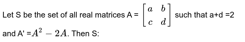 Let S be the set of all real matrices A = `[(a,b),(c,d)]` such that a+d =2 and A' =`A^(2) -2A`. Then S: