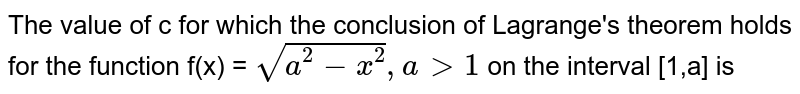 The value of c for which the conclusion of Lagrange's theorem holds for the function f(x) = `sqrt(a^(2) - x^(2)) , a gt 1` on the interval [1,a] is