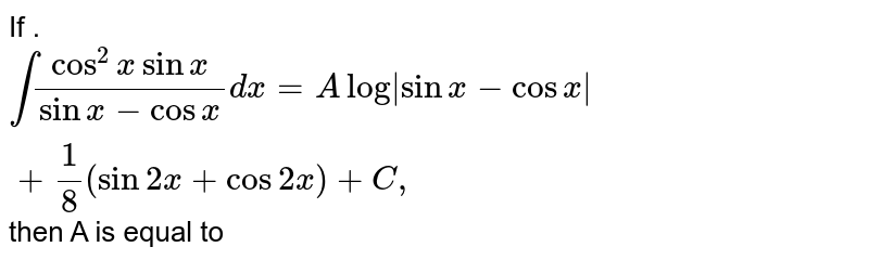 If . `int(cos^(2)xsinx)/(sinx-cosx)dx=Alog sinx-cosx +(1)/(8)(sin2x+cos2x)+C,` then A is equal to