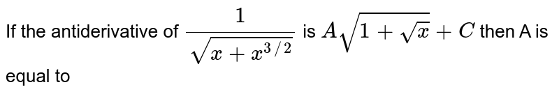 If the antiderivative of `(1)/(sqrt(x+x^(3//2)))` is `Asqrt(1+sqrt(x))+C` then A is equal to