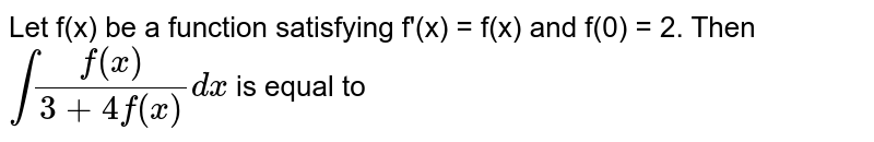 Let f(x) be a function satisfying f'(x) = f(x) and f(0) = 2. Then `int(f(x))/(3+4f(x))dx` is equal to