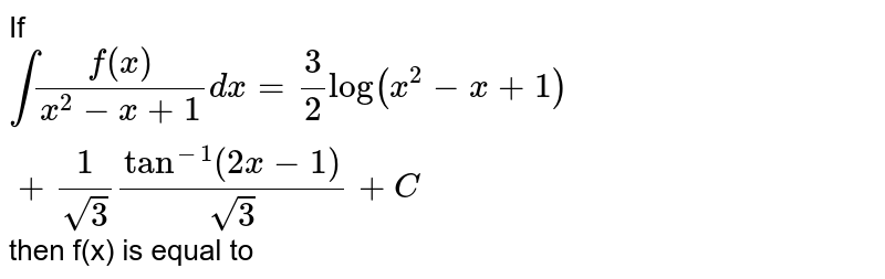 If `int(f(x))/(x^(2)-x+1)dx=(3)/(2)log(x^(2)-x+1)+(1)/(sqrt(3))tan^(-1)(2x-1)/(sqrt(3))+C` then f(x) is equal to