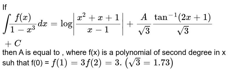 If `int(f(x))/(1-x^(3))dx=log|(x^(2)+x+1)/(x-1)|+(A)/(sqrt(3))tan^(-1)(2x+1)/(sqrt(3))+C` then A is equal to , where f(x) is a polynomial of second degree in x suh that f(0) = `f(1)=3f(2)=3.(sqrt(3)=1.73)`