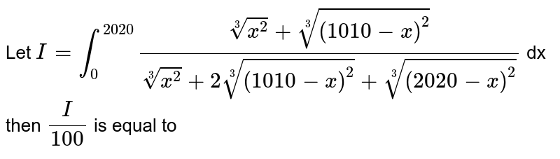 Let `I= int_(0)^(20 20) ( root(3) (x^2) + root(3) ( (1010-x)^(2)  ) )/( root(3)(x^(2) ) + 2 root(3) ((1010-x)^(2)) + root(3) ( (2020 - x)^(2) ) ` dx then `(I)/( 100)` is equal to