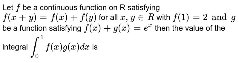 Let `f` be a continuous function on R satisfying `f(x+y)= f(x) + f(y)` for all `x, y in R` with `f(1) =2 and g` be a function satisfying `f(x) + g(x)= e^(x)` then the value of the integral `int_(0)^(1) f(x) g(x) dx` is