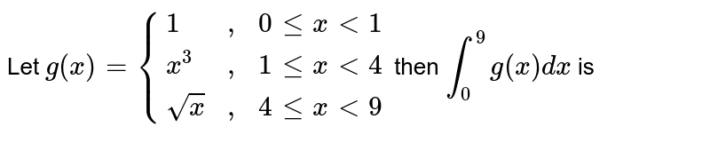 """Let `g(x) = {{:(1,"""","""",0 le x lt 1),(x^3, """","""",1 le x lt 4),(sqrtx, """","""",4 le x lt 9):}` then `int_(0)^(9) g (x) dx` is"""