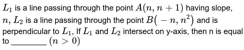 `L_(1)` is a line passing through the point `A(n,n+1)` having slope, `n, L_(2)` is a line passing through the point `B(-n, n^(2))` and is perpendicular to `L_(1)`, If `L_(1)` and `L_(2)` intersect on y-axis, then n is equal to ________ `(n gt 0)`