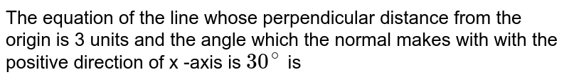 The equation of the line whose perpendicular distance from the origin is 3 units and the angle which the normal makes with with the positive direction of x -axis is `30^(@)` is