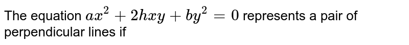 The equation `ax^(2)+2hxy+by^(2)=0` represents a pair of perpendicular lines if