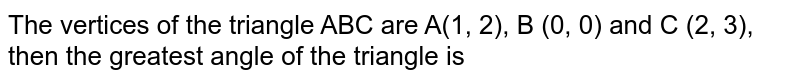 The vertices of the triangle ABC are A(1, 2), B (0, 0) and C (2, 3), then the greatest angle of the triangle is