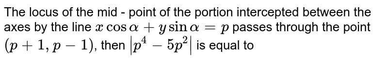 The locus of the mid - point of the portion intercepted between the axes by the line `x cos alpha+y sin alpha = p` passes through the point `(p+1, p-1)`, then ` p^(4)-5p^(2) ` is equal to