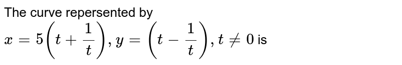 The curve repersented by `x=5(t+(1)/(t)),y=(t-(1)/(t)),t ne 0` is