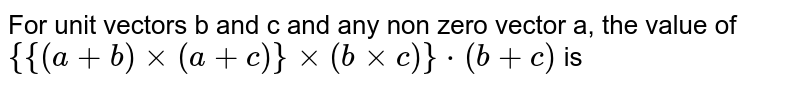 For unit vectors b and c and any non zero vector a, the value of `{{(a+b) times (a+c)} times (b times c)}*(b+c)` is