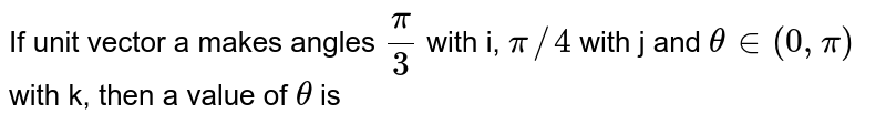 If unit vector a makes angles `pi/3` with i, `pi//4` with j and `theta in (0,pi)` with k, then a value of `theta` is