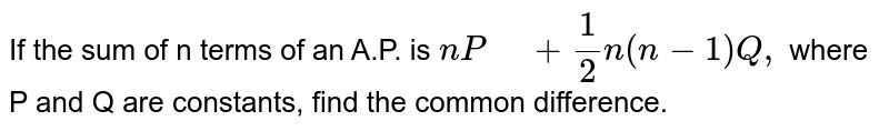 """If the sum of n   terms of an A.P. is `n P"""" """"+1/2n(n-1)Q ,` where P and Q are constants, find the common   difference."""