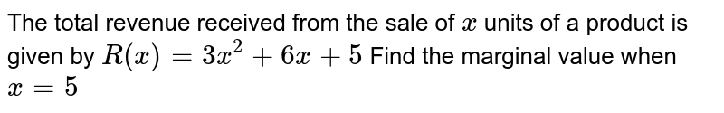 The total revenue received from the sale of `x` units of a product is given by `R(x) = 3x^2+6x+5` Find the marginal value when `x=5`