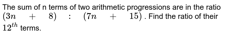 """The sum of n   terms of two arithmetic progressions are in the ratio `(3n"""" """"+"""" """"8)"""" """":"""" """"(7n"""" """"+"""" """"15)` . Find the ratio   of their `12^(t h)` terms."""