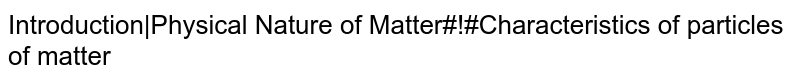 Introduction|Physical Nature of Matter#!#Characteristics of particles of matter