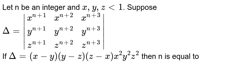 Let n be an integer and `x,y,z lt1`.  Suppose <br> `Delta=|(x^(n+1),x^(n+2),x^(n+3)),(y^(n+1),y^(n+2),y^(n+3)),(z^(n+1),z^(n+2),z^(n+3))|` <br> If `Delta=(x-y)(y-z)(z-x)x^(2)y^(2)z^(2)` then n is equal to