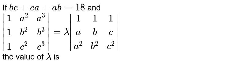 If `bc+ca+ab=18` and  <br> `|(1,a^(2),a^(3)),(1,b^(2),b^(3)),(1,c^(2),c^(3))|=lamda|(1,1,1),(a,b,c),(a^(2),b^(2),c^(2))|` <br>the value of `lamda` is