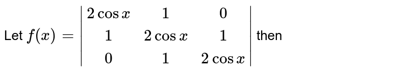 Let `f(x)=|(2cosx,1,0),(1,2cosx,1),(0,1,2cosx)|` then