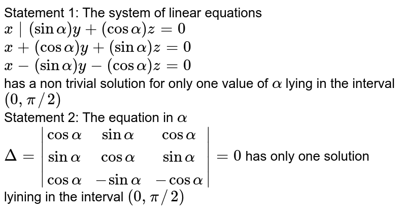 Statement 1: The system of linear equations <br> `x|(sinalpha)y+(cos alpha)z=0` <br> `x+(cos alpha)y+(sin alpha)z=0` <br> `x-(sin alpha)y-(cos alpha)z=0` <br> has a non trivial solution for only one value of `alpha` lying in the interval `(0,pi//2)` <br> Statement 2: The equation in `alpha` <br> `Delta=|(cos alpha, sin alpha, cos alpha),(sin alpha, cos alpha, sin alpha),(cos alpha, -sin alpha, -cos alpha)|=0` has only one solution lyining in the interval `(0,pi//2)`