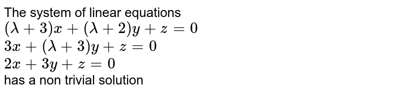 The system of linear equations <br> `(lamda+3)x+(lamda+2)y+z=0` <br> `3x+(lamda+3)y+z=0` <br> `2x+3y+z=0` <br> has a non trivial solution