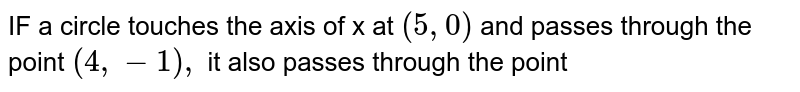 IF a circle touches the axis of x at `(5,0) ` and passes through the point `(4,-1),` it also passes through the point