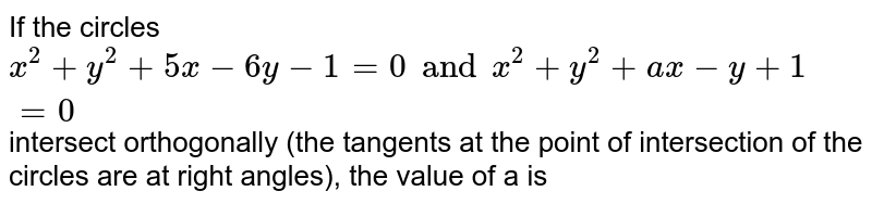If the circles `x ^(2) + y ^(2) + 5x -6y-1=0 and x ^(2) + y^(2) +ax -y +1=0` intersect orthogonally (the tangents at the point of intersection of the circles are at right angles), the value of a is