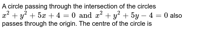 A circle passing through the intersection of the circles `x ^(2) + y^(2) + 5x + 4=0 and x ^(2) + y ^(2) + 5y -4 =0` also passes through the origin. The centre of the circle is