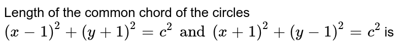 Length of the common chord of the circles <br> `(x -1) ^(2) + (y + 1)^(2) = c ^(2) and (x +1) ^(2) + (y-1) ^(2) =c^(2)` is