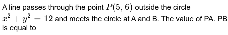 A line passes through the point `P (5,6)` outside the circle `x^(2) + y ^(2) = 12 ` and meets the circle at A and B. The value of PA. PB is equal to
