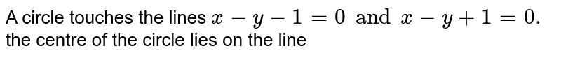 A circle touches the lines `x-y- 1 =0 and x -y +1 =0.` the centre of the circle lies on the line