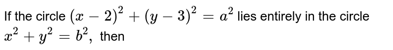 If the circle `(x-2) ^(2) + (y -3) ^(2)=a ^(2)` lies entirely in the circle `x ^(2) + y ^(2) =b ^(2),` then