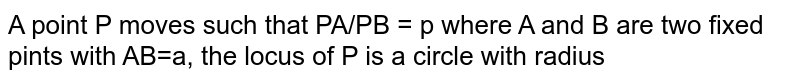 A point P moves such that PA/PB = p where A and B are two fixed pints with AB=a, the locus of P is a circle with radius