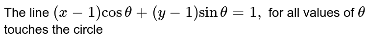 The line `(x-1) cos theta + (y-1) sin theta =1,` for all values of `theta` touches the circle