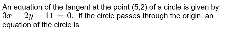 An equation of the tangent at the point (5,2) of a circle is given by `3x -2y -11=0.` If the circle passes through the origin, an equation of the circle is