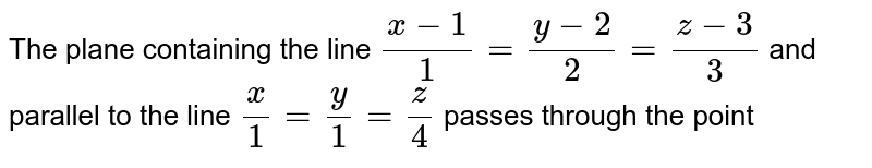 The plane containing the line `(x-1)/(1)=(y-2)/(2)=(z-3)/(3)` and parallel to the line `(x)/(1)=(y)/(1)=(z)/(4)` passes through the point