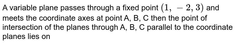 A variable plane passes through a fixed point `(1,-2,3)` and meets the coordinate axes at point A, B, C then the point of intersection of the planes through A, B, C parallel to the coordinate planes lies on