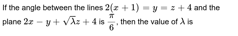 If the angle between the lines `2(x+1)=y=z+4` and the plane `2x-y+sqrt(lambda)z+4` is `(pi)/(6)`, then the value of `lambda` is