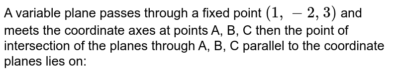 A variable plane passes through a fixed point `(1,-2,3)` and meets the coordinate axes at points A, B, C then the point of intersection of the planes through A, B, C parallel to the coordinate planes lies on: