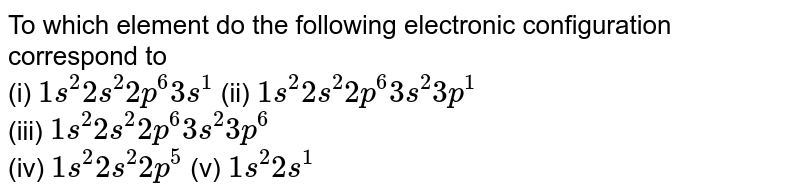 To which element do the following electronic configuration correspond to  <br> (i) `1s^(2)2s^(2)2p^(6)3s^(1)` (ii) `1s^(2)2s^(2)2p^(6)3s^(2)3p^(1)` <br> (iii) `1s^(2)2s^(2)2p^(6)3s^(2)3p^(6)` <br> (iv) `1s^(2)2s^(2)2p^(5)` (v) `1s^(2) 2s^(1)`